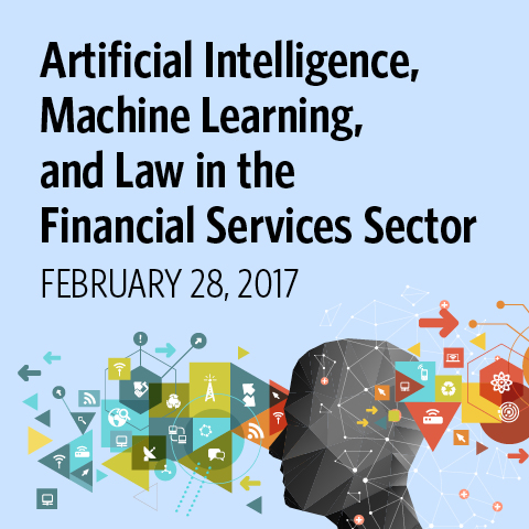 Artificial Intelligence, Machine Learning, and Law in the Financial Services Sector February 28, 2017