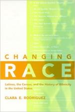 Changing Race: Latinos, the Census, and the History of Ethnicity in the United States - Clara Rodriguez