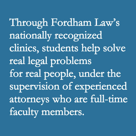 Through Fordham Law's nationally recognized clinics, students help solve real legal problems for real people, under the supervision of experienced attorneys who are full-time faculty members.