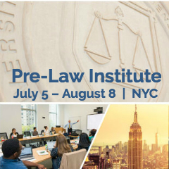 Get a head start and learn what it takes to succeed in law school by attending Fordham's Pre-Law Institute. The Pre-Law Institute will expose you to the rigors of law school while you experience the Big Apple.