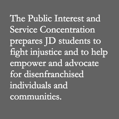 The Public Interest and Service Concentration prepares JD students to fight injustice and to help empower and advocate for disenfranchised individuals and communities.