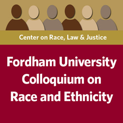 Race and Ethnicity Colloquium sponsored by the Center on Race, Law and Justice of Fordham Law School