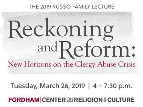 The 2019 Russo Family Lecture Reckoning and Reform: New Horizons on the Clergy Abus Crisis. Tuesday, March 26, 2019 from 4 - 7:30 p.m. Hosted by Fordham's Center on Religion and Culture
