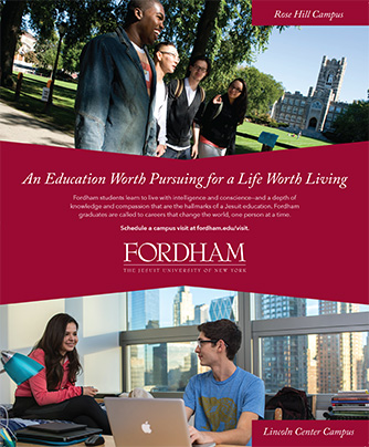 September 2017 New York Times Magazine Ad: An Education Worth Pursuing for a Life Worth Living. Fordham students learn to live with intelligence and conscience—and a depth of knowledge and compassion that are the hallmarks of a Jesuit education. Fordham g